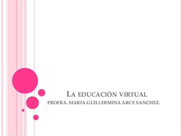 LA EDUCACIÓN VIRTUAL PROFRA. MARIA GUILLERMINA ARCE SANCHEZ.