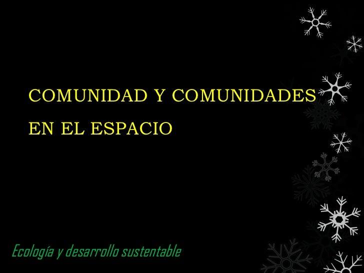 COMUNIDAD Y COMUNIDADES   EN EL ESPACIOEcología y desarrollo sustentable
