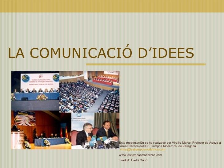 LA COMUNICACIÓ D'IDEES <ul>Esta presentación se ha realizado por Virgilio Marco. Profesor de Apoyo al  Área Práctica del I...