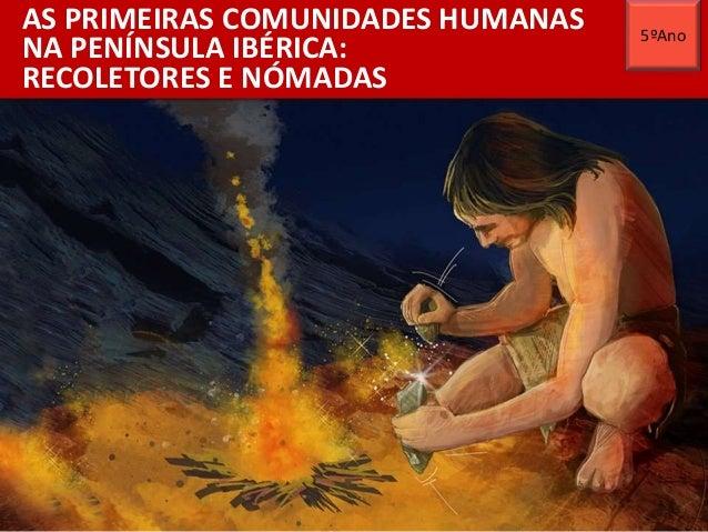 AS PRIMEIRAS COMUNIDADES HUMANAS NA PENÍNSULA IBÉRICA: RECOLETORES E NÓMADAS 5ºAno