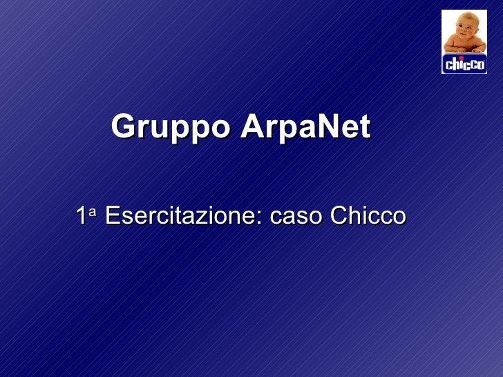 <ul><li>Gruppo ArpaNet </li></ul><ul><li>1 a  Esercitazione: caso Chicco </li></ul>