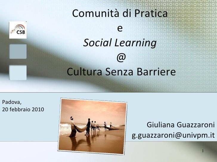 Comunità di Pratica  e  Social Learning   @ Cultura Senza Barriere Giuliana Guazzaroni [email_address] Padova,  20 febbrai...