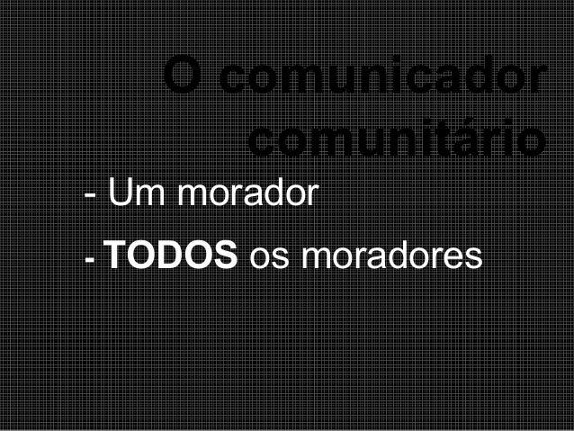 O comunicador comunitário - Um morador - TODOS  os moradores