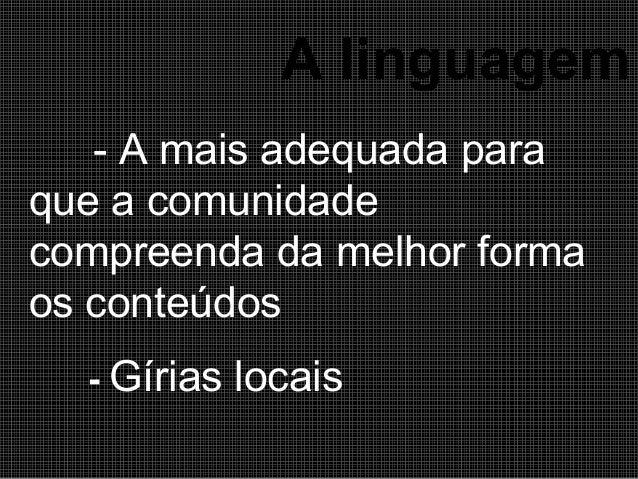 A linguagem - A mais adequada para que a comunidade compreenda da melhor forma os conteúdos - Gírias  locais