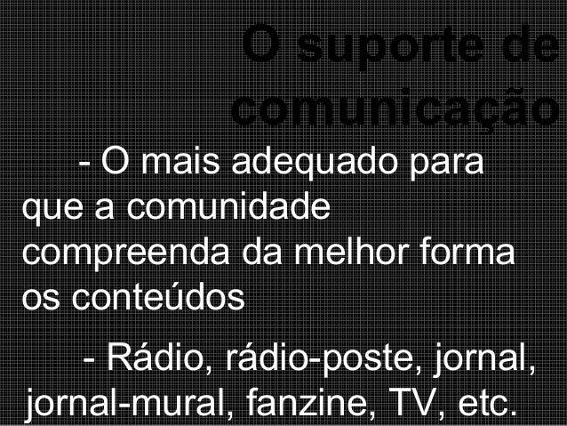 O suporte de comunicação - O mais adequado para que a comunidade compreenda da melhor forma os conteúdos - Rádio, rádio-po...