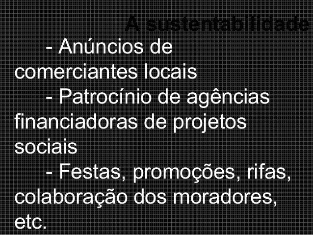 A sustentabilidade - Anúncios de comerciantes locais - Patrocínio de agências financiadoras de projetos sociais - Festas, ...