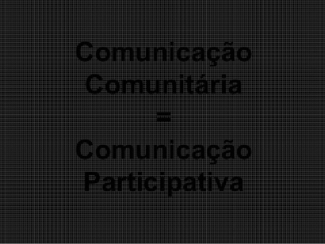 Comunicação Comunitária = Comunicação Participativa
