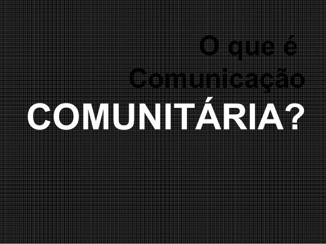 O que é Comunicação  COMUNITÁRIA?