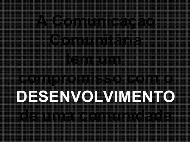 A Comunicação Comunitária tem um compromisso com o DESENVOLVIMENTO de uma comunidade