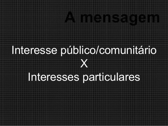 A mensagem Interesse público/comunitário X Interesses particulares