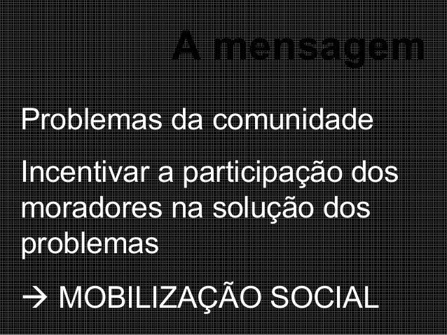 A mensagem Problemas da comunidade Incentivar a participação dos moradores na solução dos problemas  MOBILIZAÇÃO SOCIAL