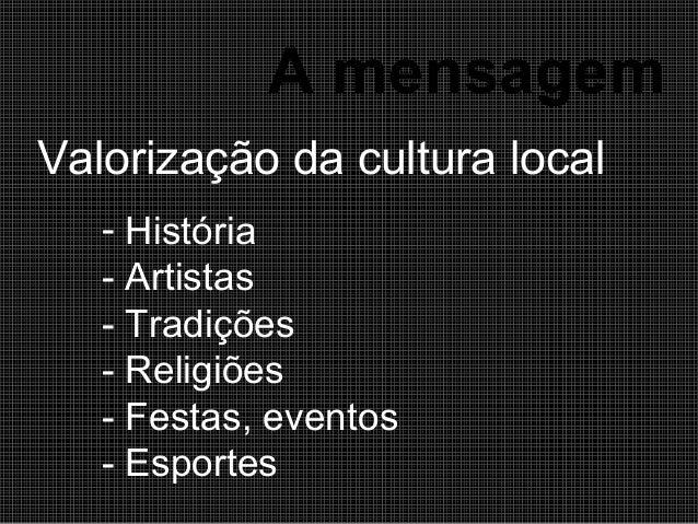 A mensagem Valorização da cultura local - História - Artistas - Tradições - Religiões - Festas, eventos - Esportes