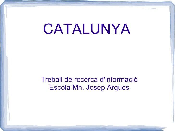CATALUNYA Treball de recerca d'informació Escola Mn. Josep Arques