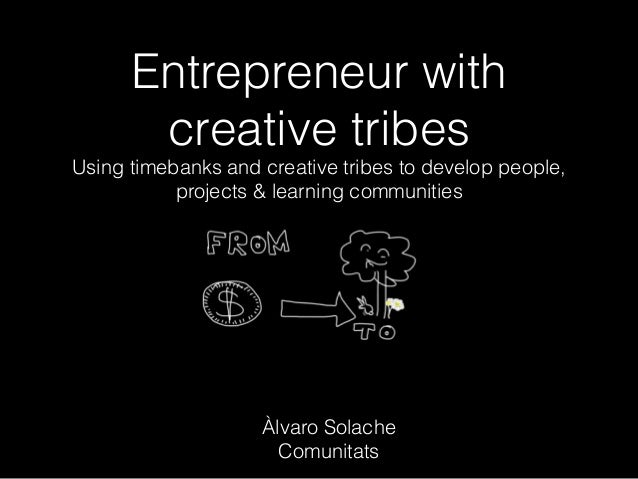 Entrepreneur with creative tribes Using timebanks and creative tribes to develop people, projects & learning communities À...