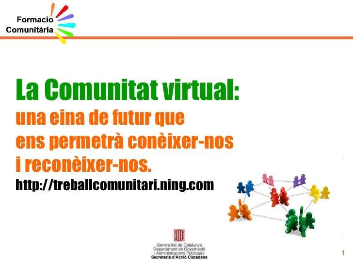 La Comunitat virtual: una eina de futur que ens permetrà conèixer-nos i reconèixer-nos. http://treballcomunitari.ning.com