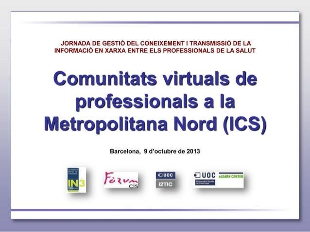 Heu vist un extracte de la Presentació: - Comunitats virtuals de professionals a la Metropolitana Nord (ICS)Xavier Alzaga ...