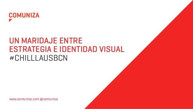 UN MARIDAJE ENTREESTRATEGIA E IDENTIDAD VISUAL#CHILLLAUSBCNwww.comuniza.com @comuniza