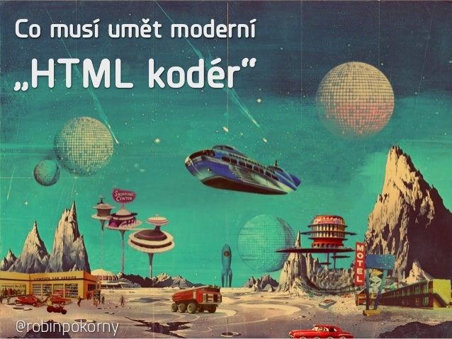 """Co musí umět moderní  """"HTML kodér""""  @robinpokorny"""