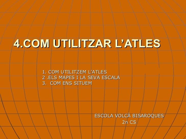 4.COM UTILITZAR L'ATLES ESCOLA VOLCÀ BISAROQUES 2n CS 1. COM UTILITZEM L'ATLES 2 .ELS MAPES I LA SEVA ESCALA 3.  COM ENS S...