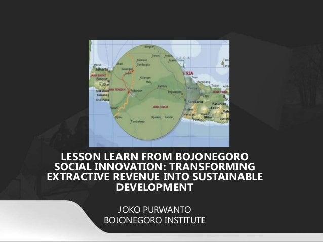 LESSON LEARN FROM BOJONEGORO SOCIAL INNOVATION: TRANSFORMING EXTRACTIVE REVENUE INTO SUSTAINABLE DEVELOPMENT JOKO PURWANTO...