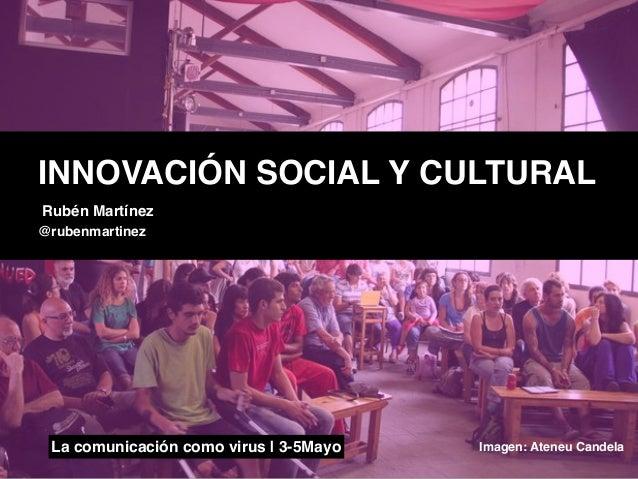 La comunicación como virus | 3-5Mayo Imagen: Ateneu CandelaINNOVACIÓN SOCIAL Y CULTURALRubén Martínez@rubenmartinez