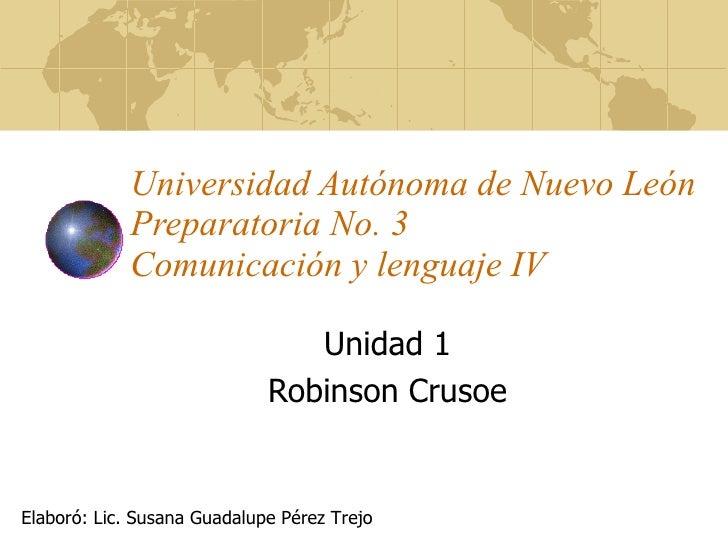 Universidad Autónoma de Nuevo León Preparatoria No. 3 Comunicación y lenguaje IV Unidad 1 Robinson Crusoe Elaboró: Lic. Su...