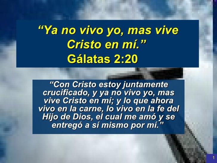""""""" Ya no vivo yo, mas vive Cristo en mí.""""  Gálatas 2:20   """" Con Cristo estoy juntamente crucificado, y ya no vivo yo, mas ..."""