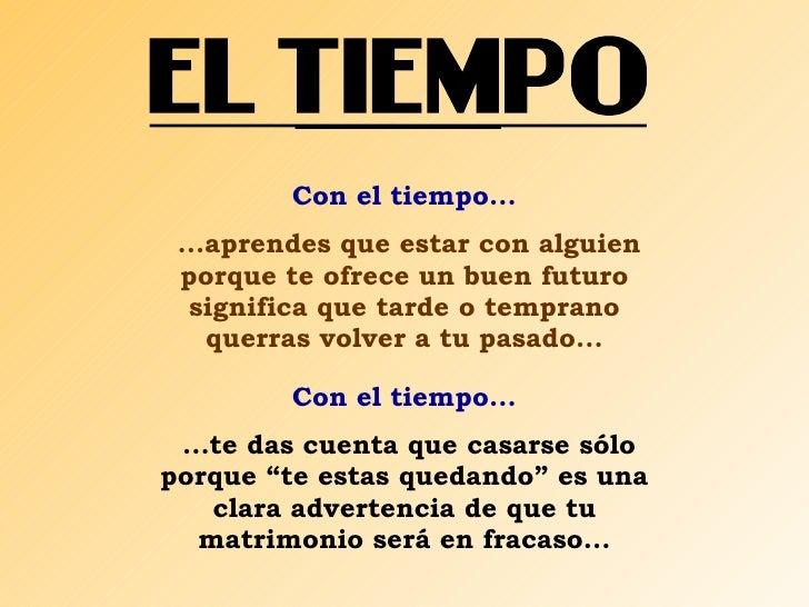 Con el tiempo... ...aprendes que estar con alguien porque te ofrece un buen futuro significa que tarde o temprano querras ...