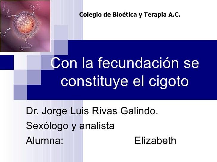 Con la fecundación se constituye el cigoto Dr. Jorge Luis Rivas Galindo. Sexólogo y analista Alumna: Elizabeth  Colegio de...