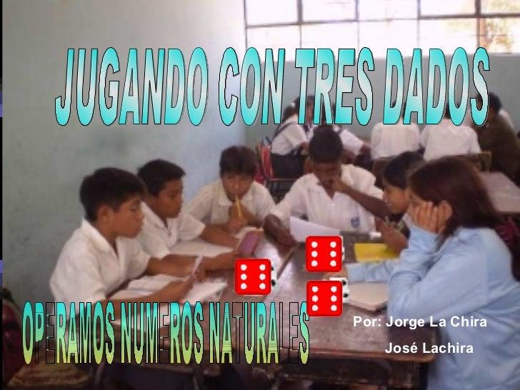 JUGANDO CON TRES DADOS  OPERAMOS NUMEROS NATURALES Por: Jorge La Chira José Lachira