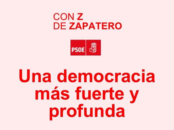 Una democracia más fuerte y profunda CON  Z DE  ZAPATERO