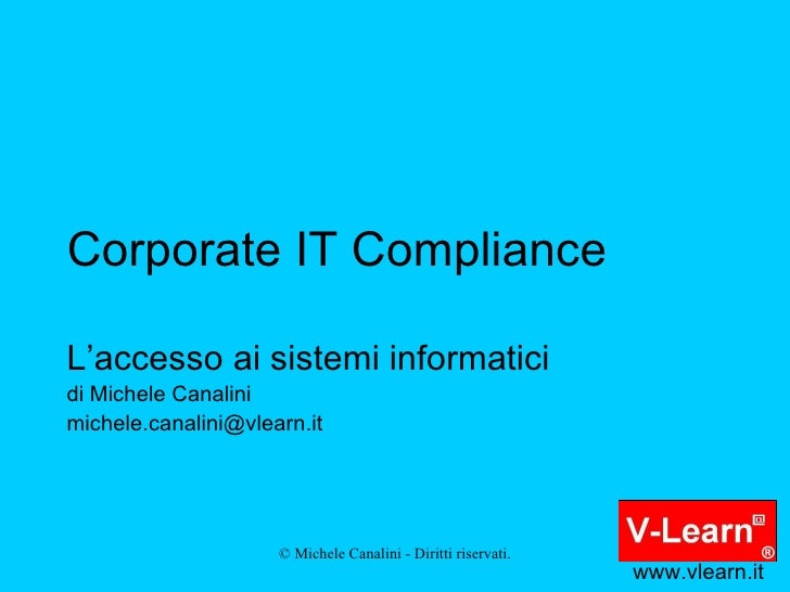Corporate IT Compliance L'accesso ai sistemi informatici di Michele Canalini [email_address] www.vlearn.it