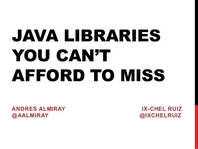 JAVA LIBRARIES YOU CAN'T AFFORD TO MISS ANDRES ALMIRAY IX-CHEL RUIZ @AALMIRAY @IXCHELRUIZ