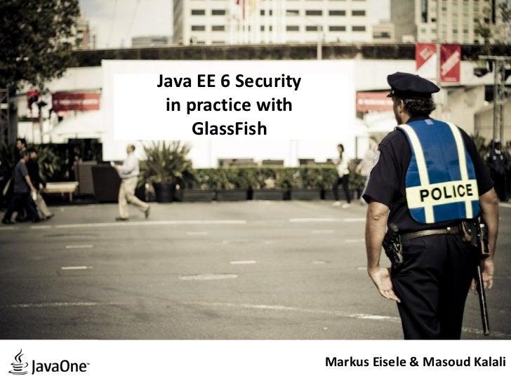 Java EE 6 Security in practice with     GlassFish                     Markus Eisele & Masoud Kalali