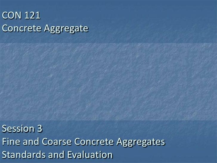 CON 121Concrete AggregateSession 3Fine and Coarse Concrete AggregatesStandards and Evaluation