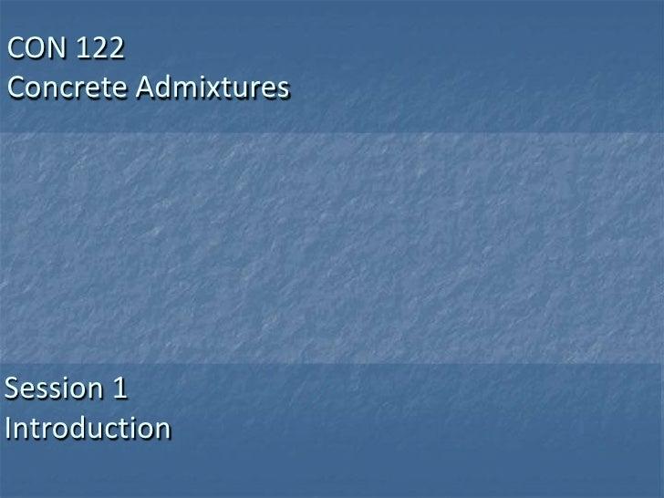 CON 122Concrete AdmixturesSession 1Introduction