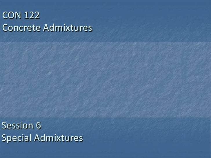 CON 122Concrete AdmixturesSession 6Special Admixtures
