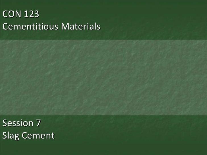 CON 123Cementitious MaterialsSession 7Slag Cement
