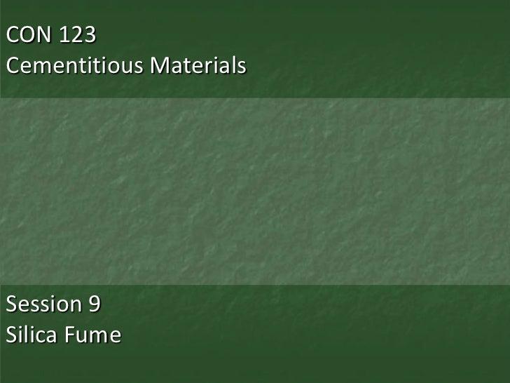 CON 123Cementitious MaterialsSession 9Silica Fume