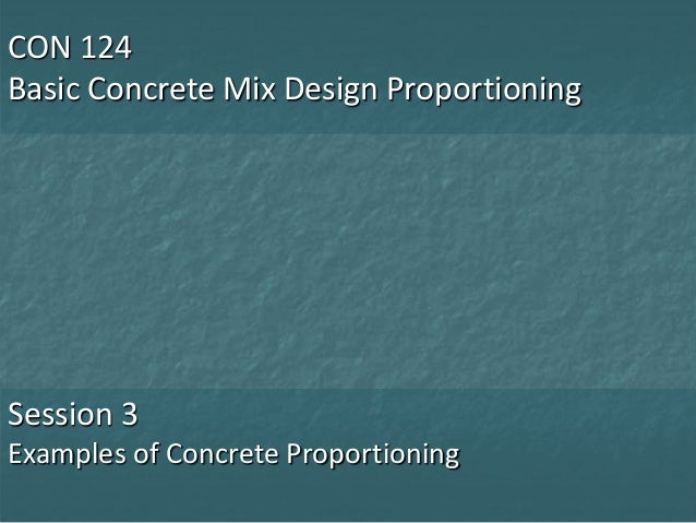 CON 124Basic Concrete Mix Design ProportioningSession 3Examples of Concrete Proportioning