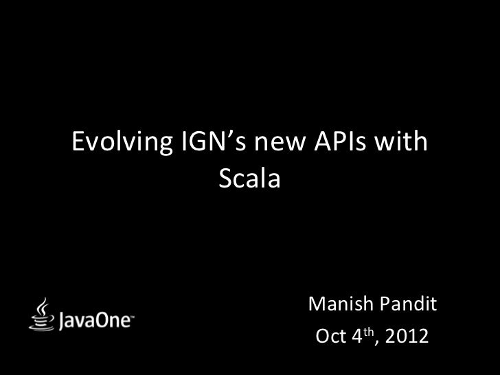 Evolving IGN's new APIs with            Scala                  Manish Pandit                  Oct 4th, 2012