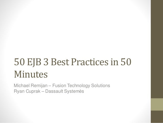 50 EJB 3 Best Practices in 50  Minutes  Michael Remijan – Fusion Technology Solutions  Ryan Cuprak – Dassault Systemès