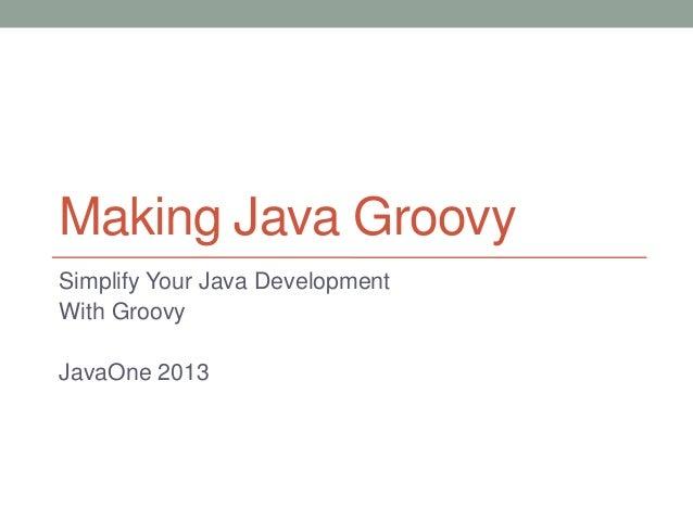 Making Java Groovy Simplify Your Java Development With Groovy JavaOne 2013