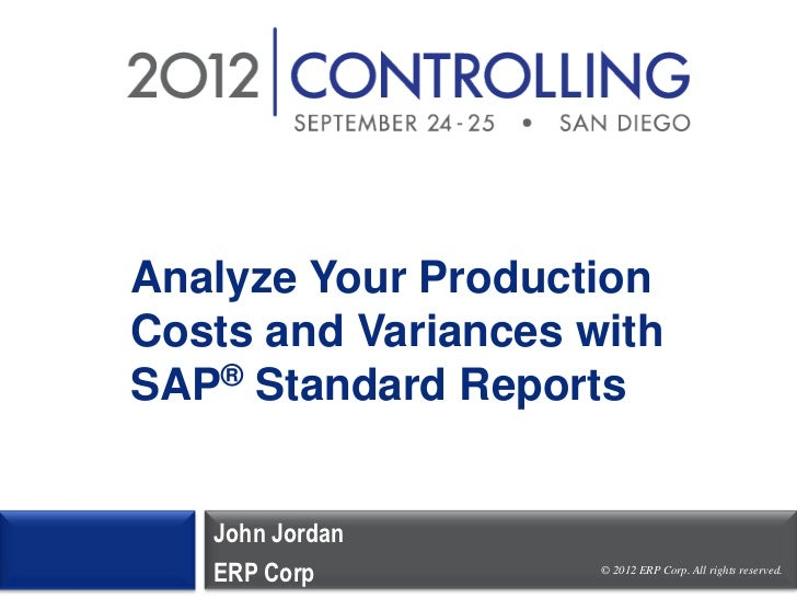 Analyze Your ProductionCosts and Variances withSAP® Standard Reports   John Jordan   ERP Corp          © 2012 ERP Corp. Al...