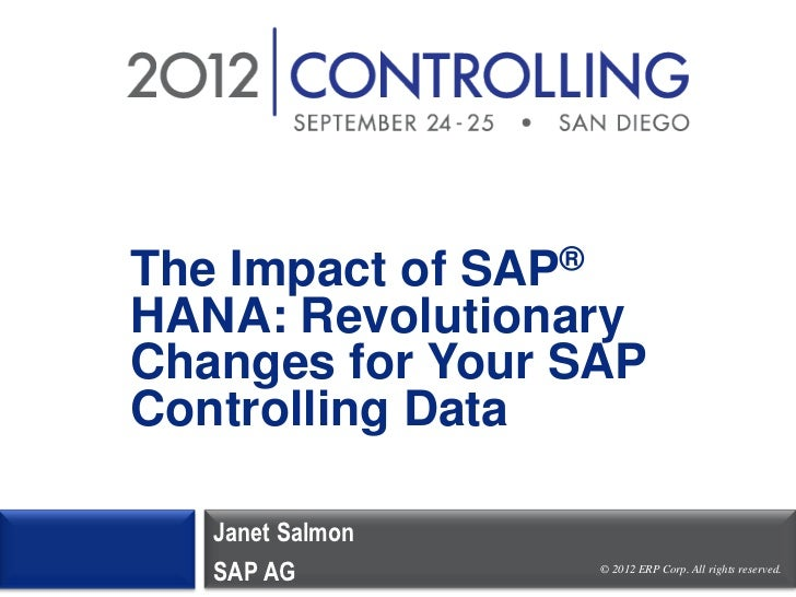 The Impact of SAP®HANA: RevolutionaryChanges for Your SAPControlling Data   Janet Salmon   SAP AG         © 2012 ERP Corp....