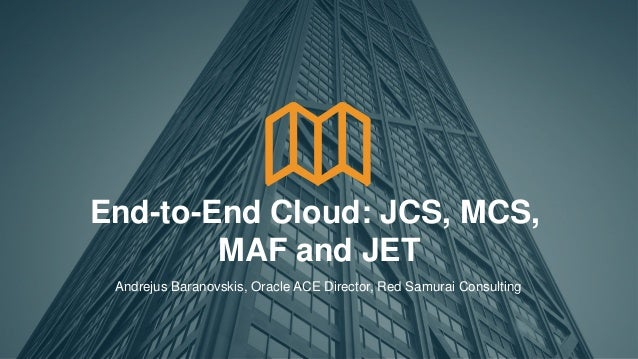 1 End-to-End Cloud: JCS, MCS, MAF and JET Andrejus Baranovskis, Oracle ACE Director, Red Samurai Consulting