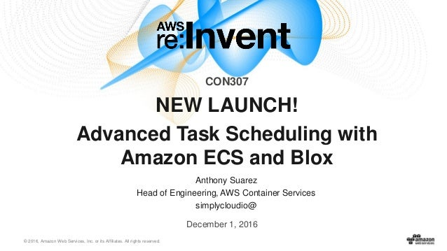© 2016, Amazon Web Services, Inc. or its Affiliates. All rights reserved. Anthony Suarez Head of Engineering, AWS Containe...