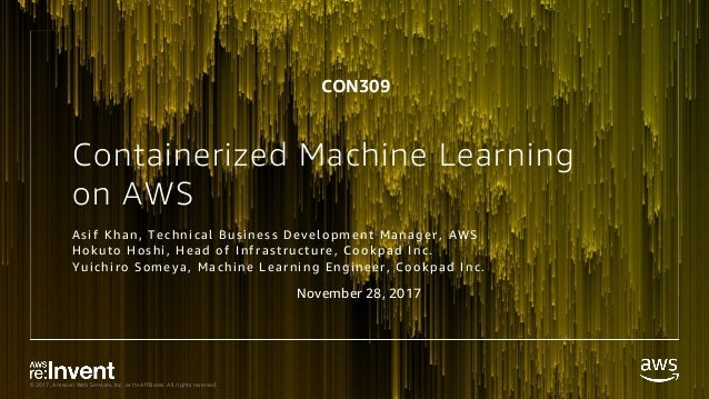 © 2017, Amazon Web Services, Inc. or its Affiliates. All rights reserved. Containerized Machine Learning on AWS Asi f K h ...