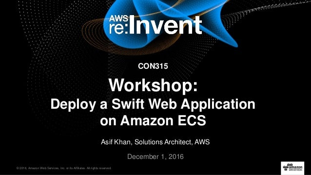 © 2016, Amazon Web Services, Inc. or its Affiliates. All rights reserved. December 1, 2016 CON315 Workshop: Deploy a Swift...