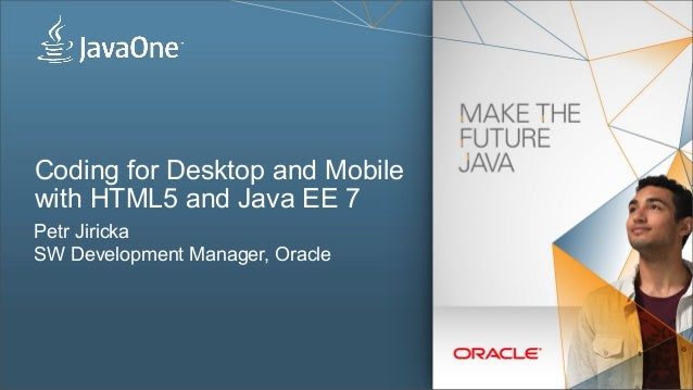 Coding for Desktop and Mobile with HTML5 and Java EE 7 Petr Jiricka SW Development Manager, Oracle